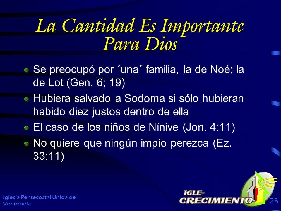 La Cantidad Es Importante Para Dios Se preocupó por ´una´ familia, la de Noé; la de Lot (Gen. 6; 19) Hubiera salvado a Sodoma si sólo hubieran habido