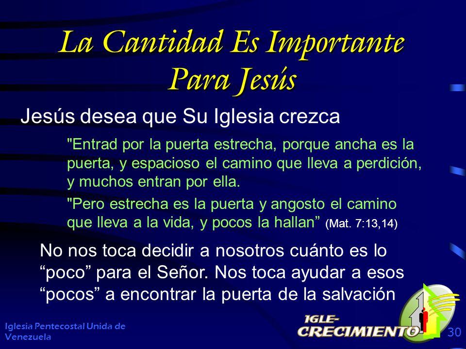 La Cantidad Es Importante Para Jesús Jesús desea que Su Iglesia crezca Iglesia Pentecostal Unida de Venezuela 30 Entrad por la puerta estrecha, porque ancha es la puerta, y espacioso el camino que lleva a perdición, y muchos entran por ella.