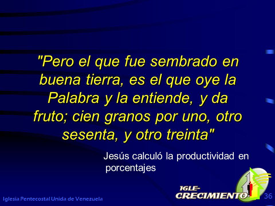 Pero el que fue sembrado en buena tierra, es el que oye la Palabra y la entiende, y da fruto; cien granos por uno, otro sesenta, y otro treinta Iglesia Pentecostal Unida de Venezuela 36 Jesús calculó la productividad en porcentajes