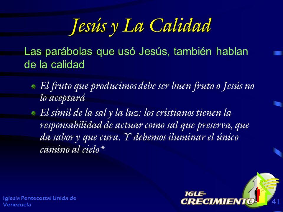 Jesús y La Calidad Las parábolas que usó Jesús, también hablan de la calidad Iglesia Pentecostal Unida de Venezuela 41 El fruto que producimos debe se
