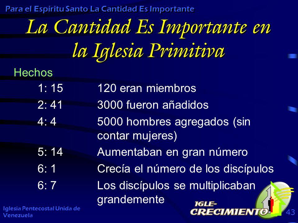 La Cantidad Es Importante en la Iglesia Primitiva 1: 15120 eran miembros 2: 413000 fueron añadidos 4: 45000 hombres agregados (sin contar mujeres) 5: 14Aumentaban en gran número 6: 1Crecía el número de los discípulos 6: 7Los discípulos se multiplicaban grandemente Iglesia Pentecostal Unida de Venezuela 43 Para el Espíritu Santo La Cantidad Es Importante Hechos