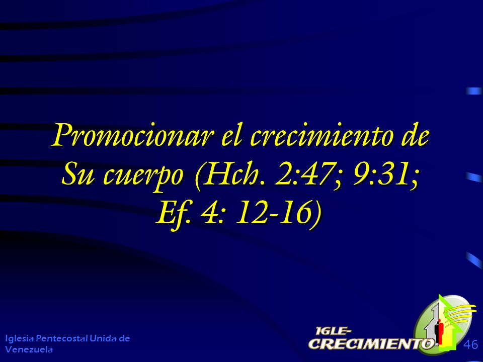Promocionar el crecimiento de Su cuerpo (Hch. 2:47; 9:31; Ef. 4: 12-16) Iglesia Pentecostal Unida de Venezuela 46 Promocionar el crecimiento de Su cue
