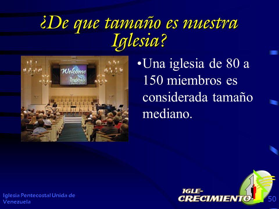 ¿De que tamaño es nuestra Iglesia? Iglesia Pentecostal Unida de Venezuela 50 Una iglesia de 80 a 150 miembros es considerada tamaño mediano.