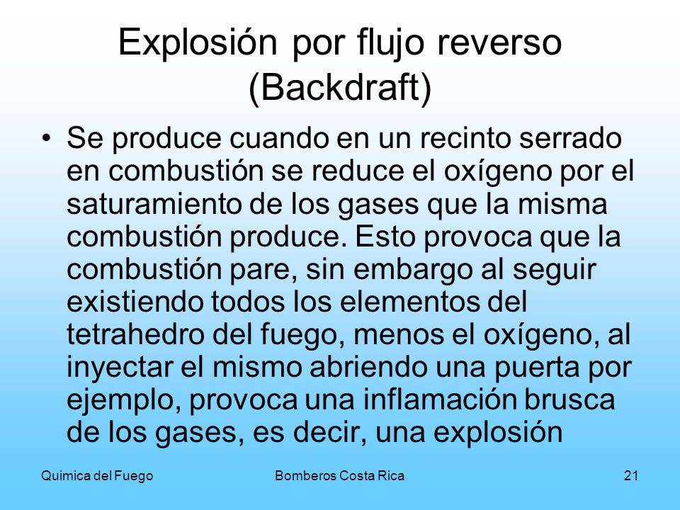 Quimica del FuegoBomberos Costa Rica21 Explosión por flujo reverso (Backdraft) Se produce cuando en un recinto serrado en combustión se reduce el oxíg