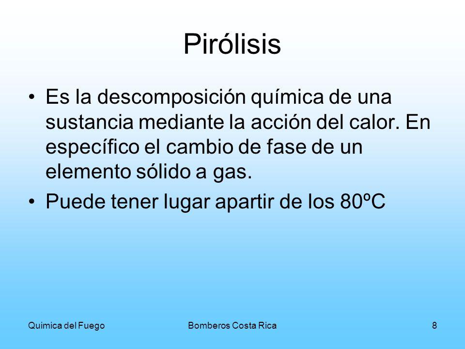 Quimica del FuegoBomberos Costa Rica8 Pirólisis Es la descomposición química de una sustancia mediante la acción del calor. En específico el cambio de