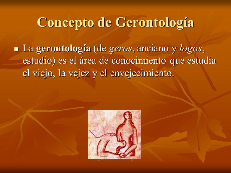 Concepto de Gerontología La gerontología (de geros, anciano y logos, estudio) es el área de conocimiento que estudia el viejo, la vejez y el envejecim