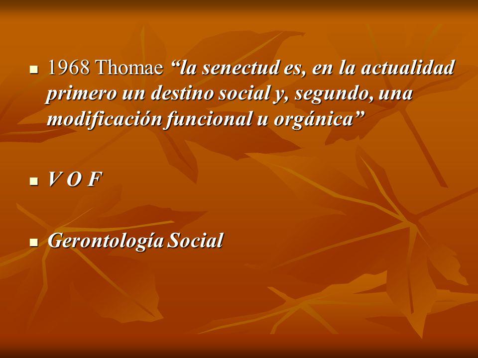 1968 Thomae la senectud es, en la actualidad primero un destino social y, segundo, una modificación funcional u orgánica 1968 Thomae la senectud es, e
