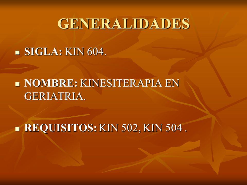 GENERALIDADES SIGLA: KIN 604. SIGLA: KIN 604. NOMBRE: KINESITERAPIA EN GERIATRIA. NOMBRE: KINESITERAPIA EN GERIATRIA. REQUISITOS: KIN 502, KIN 504. RE