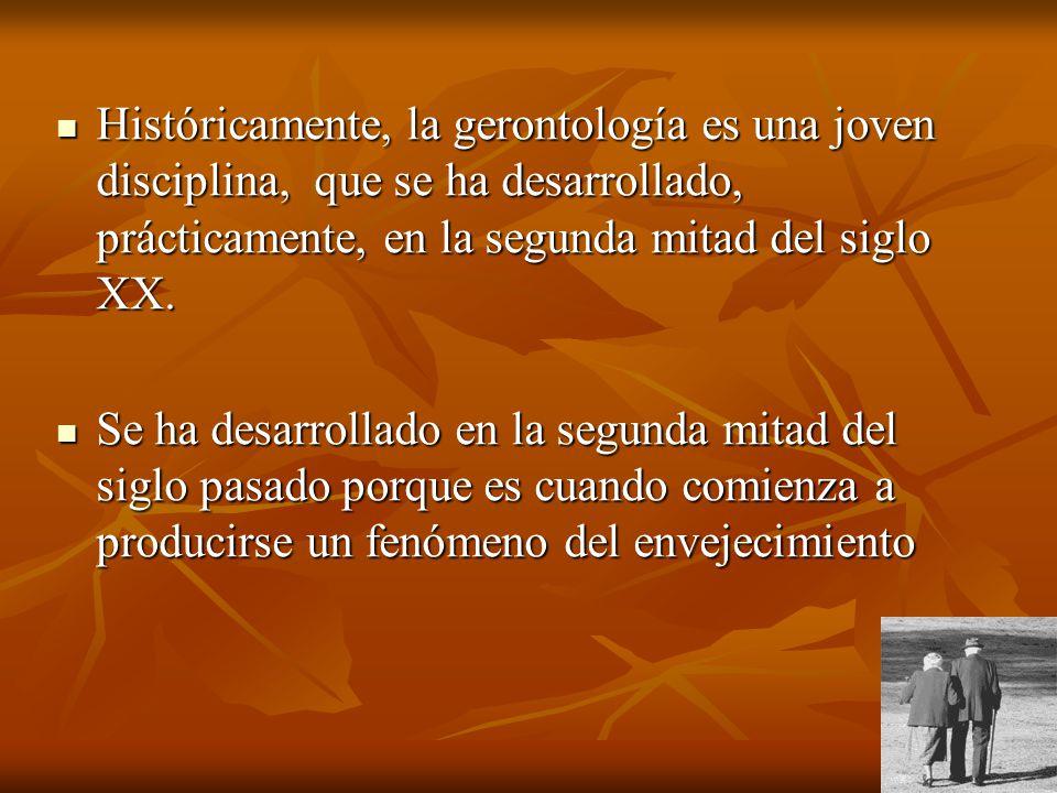 Históricamente, la gerontología es una joven disciplina, que se ha desarrollado, prácticamente, en la segunda mitad del siglo XX. Históricamente, la g