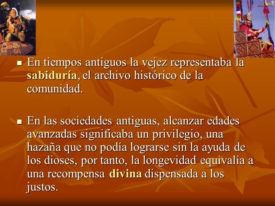 En tiempos antiguos la vejez representaba la sabiduría, el archivo histórico de la comunidad. En tiempos antiguos la vejez representaba la sabiduría,