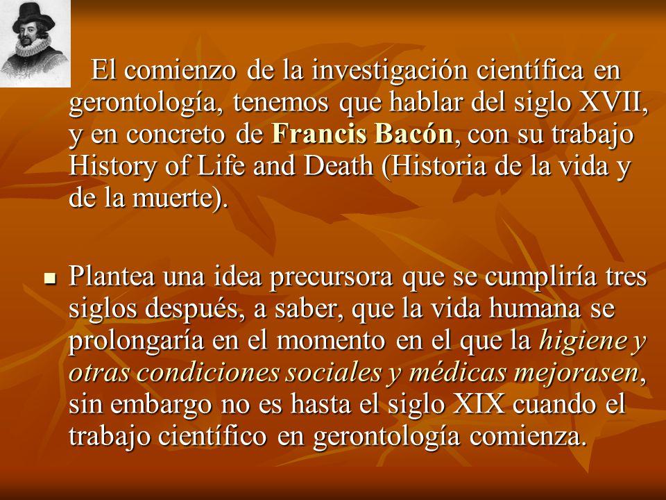 El comienzo de la investigación científica en gerontología, tenemos que hablar del siglo XVII, y en concreto de Francis Bacón, con su trabajo History
