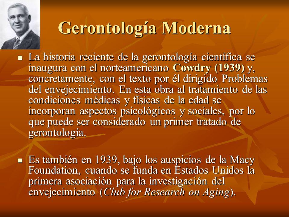 Gerontología Moderna La historia reciente de la gerontología científica se inaugura con el norteamericano Cowdry (1939) y, concretamente, con el texto