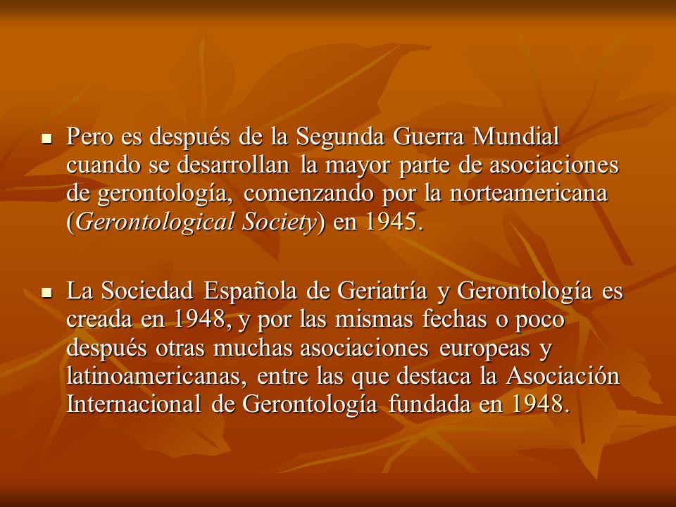 Pero es después de la Segunda Guerra Mundial cuando se desarrollan la mayor parte de asociaciones de gerontología, comenzando por la norteamericana (G