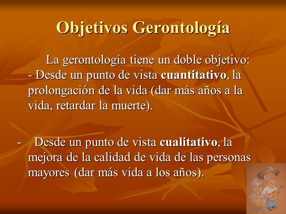 Objetivos Gerontología La gerontología tiene un doble objetivo: - Desde un punto de vista cuantitativo, la prolongación de la vida (dar más años a la