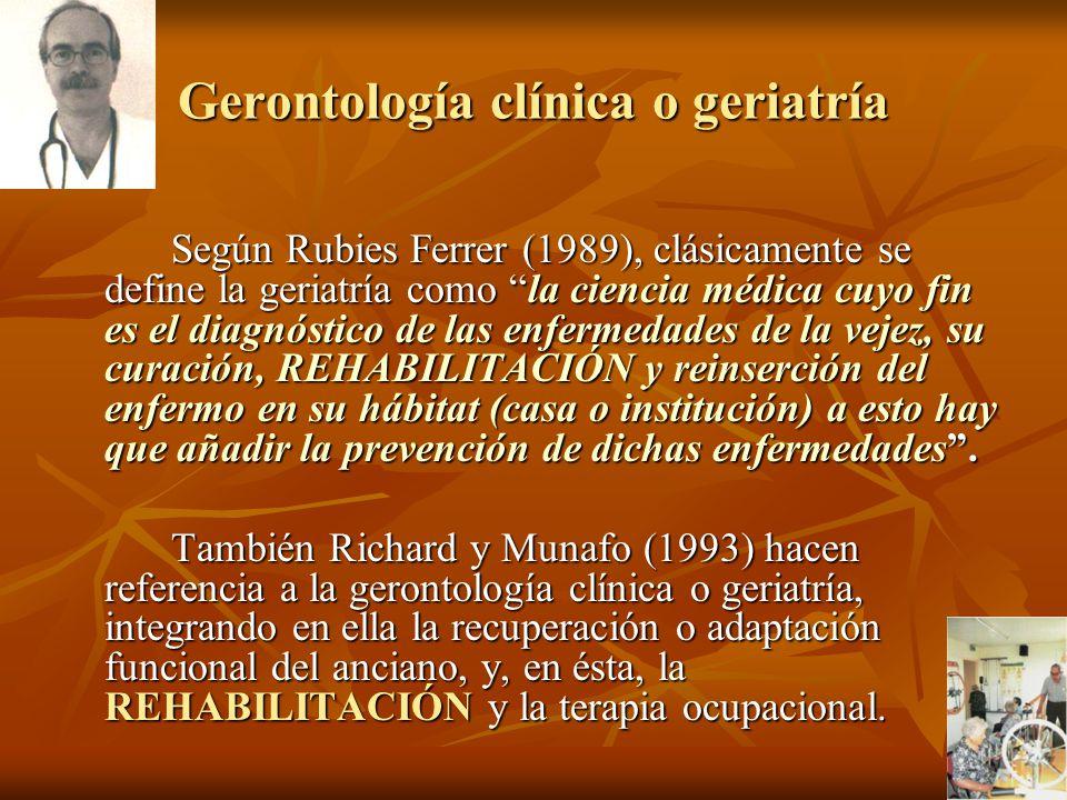 Gerontología clínica o geriatría Según Rubies Ferrer (1989), clásicamente se define la geriatría como la ciencia médica cuyo fin es el diagnóstico de