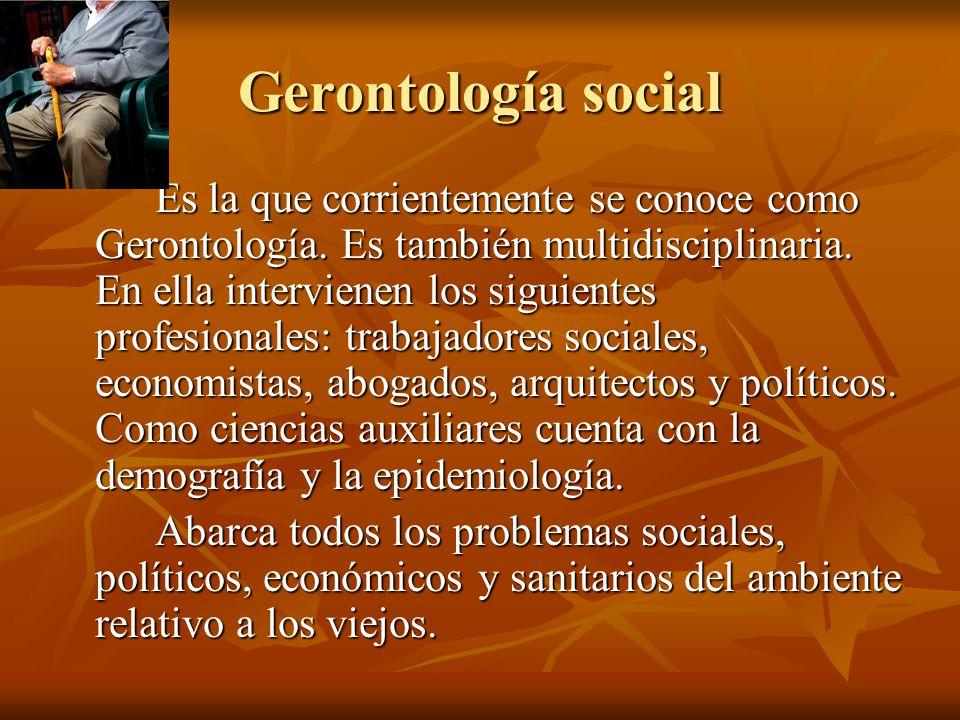 Gerontología social Es la que corrientemente se conoce como Gerontología. Es también multidisciplinaria. En ella intervienen los siguientes profesiona