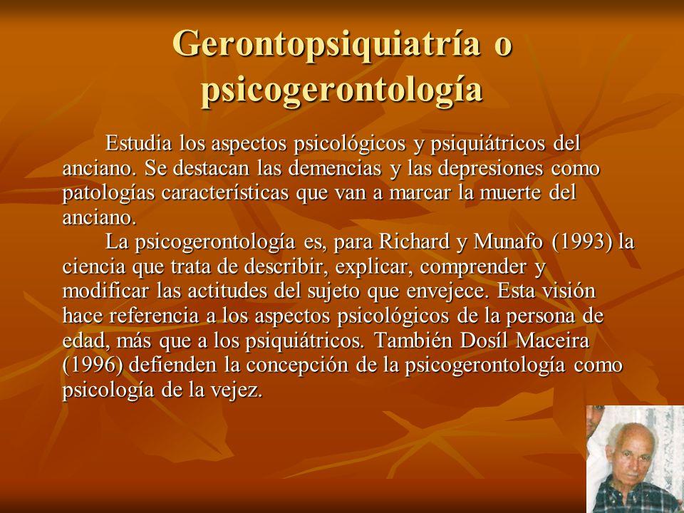 Gerontopsiquiatría o psicogerontología Estudia los aspectos psicológicos y psiquiátricos del anciano. Se destacan las demencias y las depresiones como
