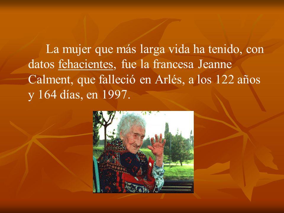 La mujer que más larga vida ha tenido, con datos fehacientes, fue la francesa Jeanne Calment, que falleció en Arlés, a los 122 años y 164 días, en 199