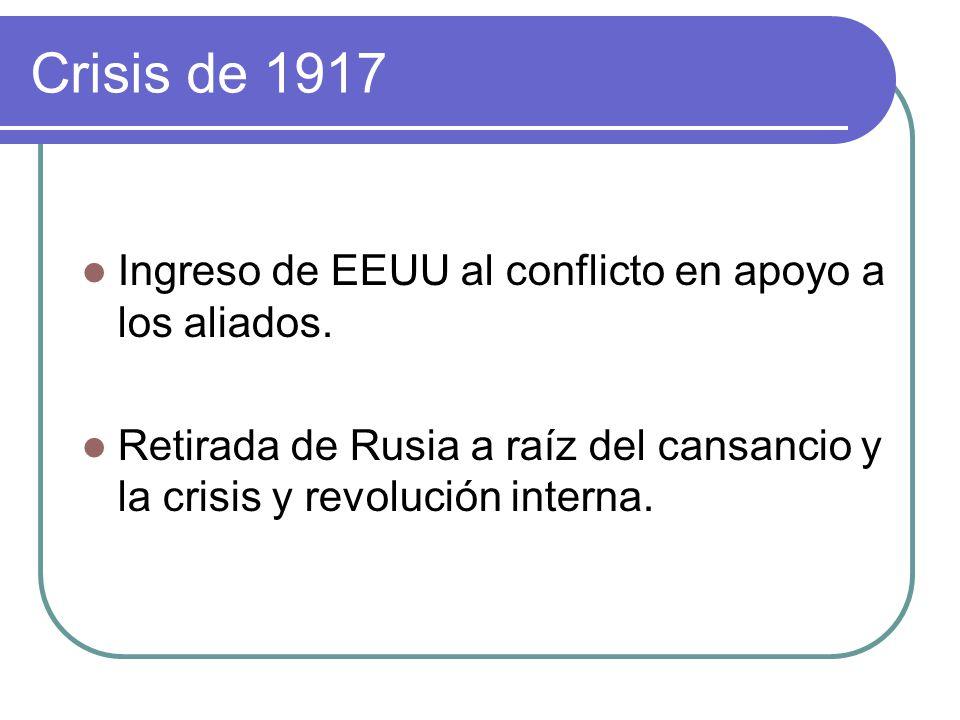 Crisis de 1917 Ingreso de EEUU al conflicto en apoyo a los aliados. Retirada de Rusia a raíz del cansancio y la crisis y revolución interna.