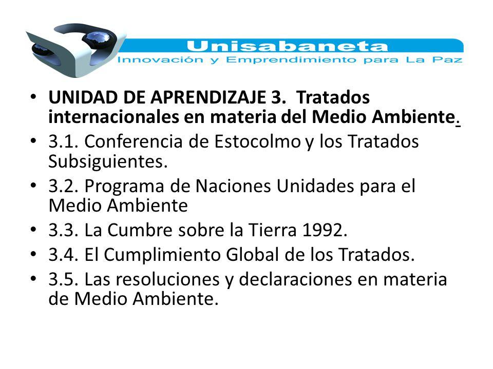 UNIDAD DE APRENDIZAJE 3. Tratados internacionales en materia del Medio Ambiente. 3.1. Conferencia de Estocolmo y los Tratados Subsiguientes. 3.2. Prog