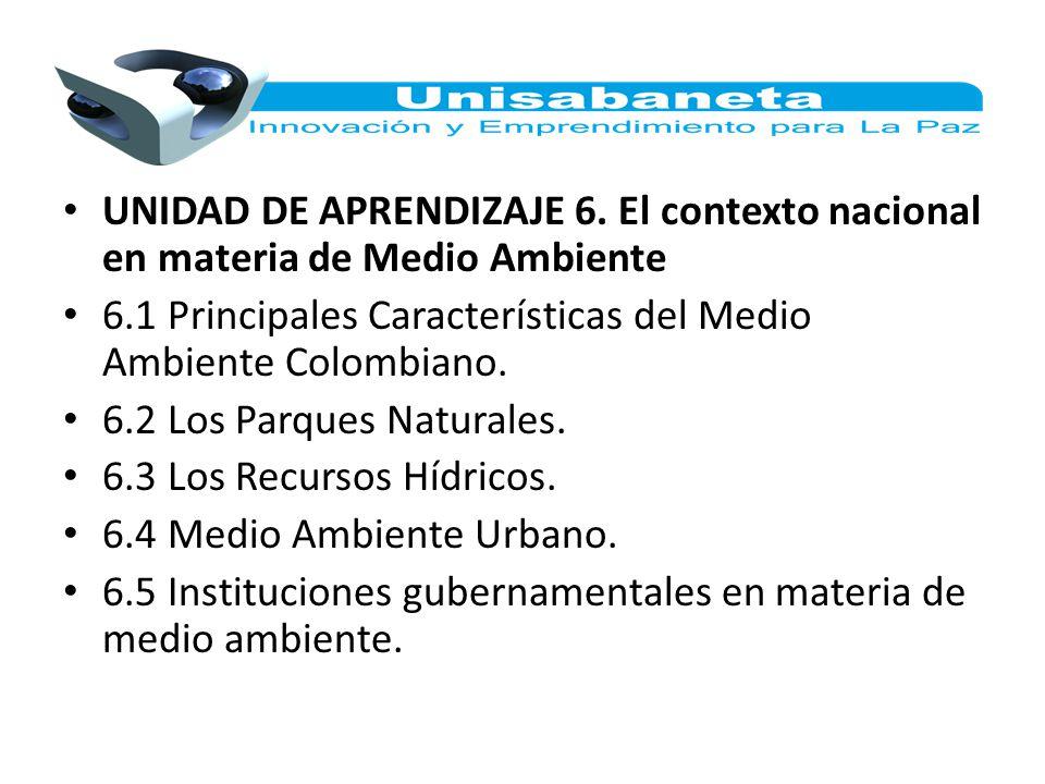 UNIDAD DE APRENDIZAJE 6. El contexto nacional en materia de Medio Ambiente 6.1 Principales Características del Medio Ambiente Colombiano. 6.2 Los Parq