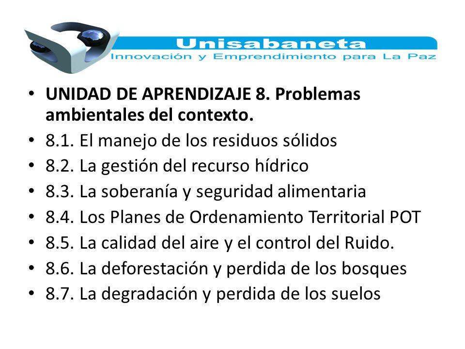 UNIDAD DE APRENDIZAJE 8. Problemas ambientales del contexto. 8.1. El manejo de los residuos sólidos 8.2. La gestión del recurso hídrico 8.3. La sobera