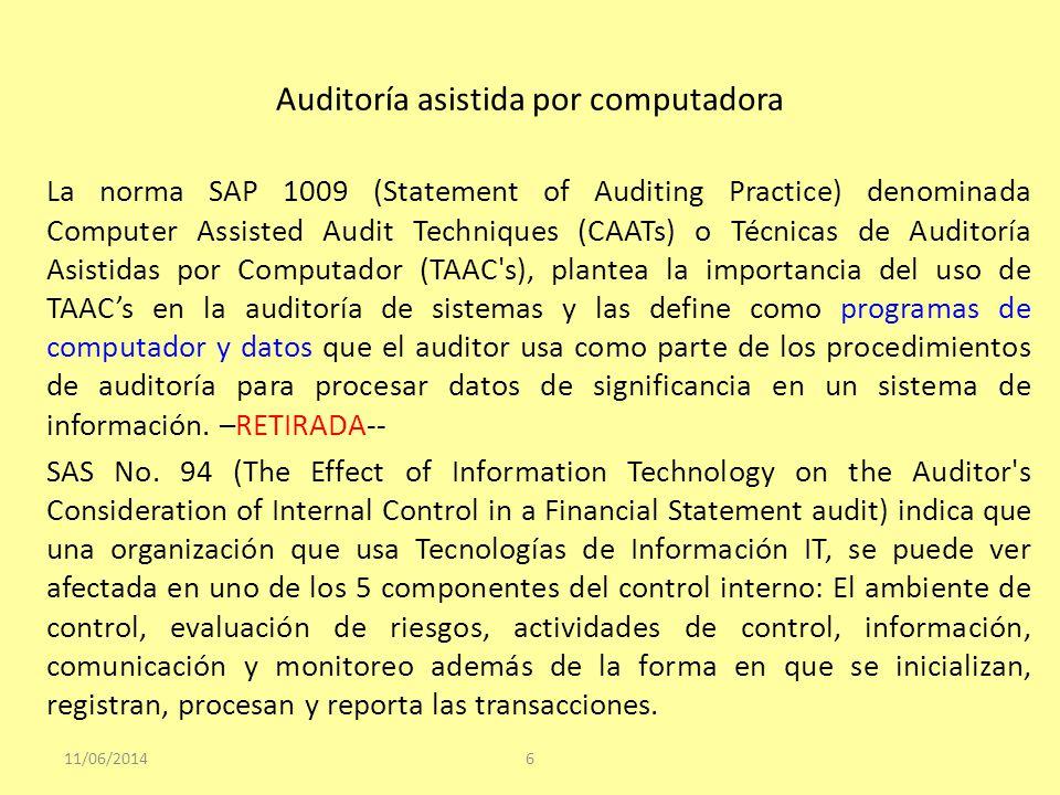 Auditoría asistida por computadora La norma SAP 1009 (Statement of Auditing Practice) denominada Computer Assisted Audit Techniques (CAATs) o Técnicas de Auditoría Asistidas por Computador (TAAC s), plantea la importancia del uso de TAACs en la auditoría de sistemas y las define como programas de computador y datos que el auditor usa como parte de los procedimientos de auditoría para procesar datos de significancia en un sistema de información.