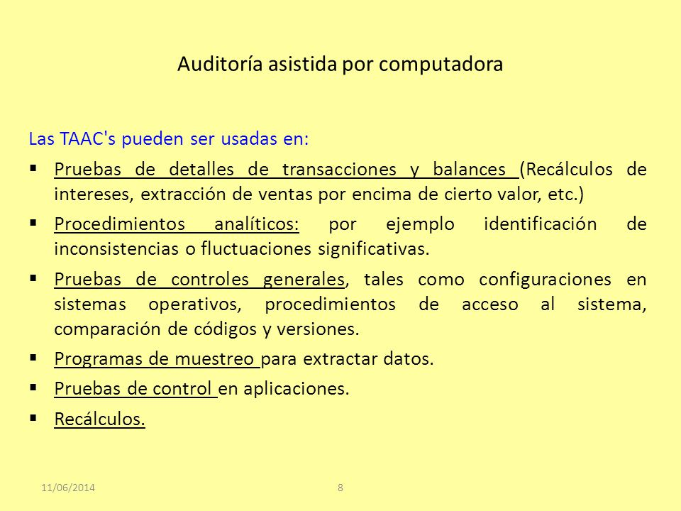 Auditoría asistida por computadora Las TAAC's pueden ser usadas en: Pruebas de detalles de transacciones y balances (Recálculos de intereses, extracci
