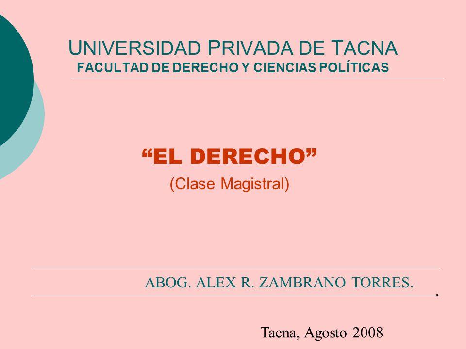 U NIVERSIDAD P RIVADA DE T ACNA FACULTAD DE DERECHO Y CIENCIAS POLÍTICAS EL DERECHO (Clase Magistral) ABOG. ALEX R. ZAMBRANO TORRES. Tacna, Agosto 200
