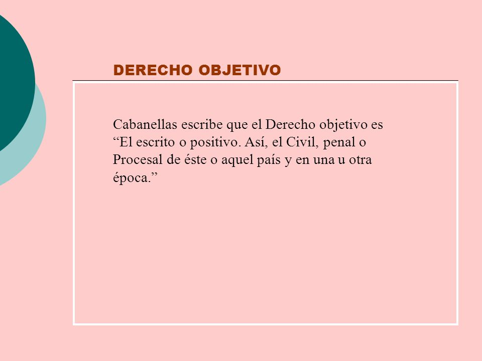 DERECHO OBJETIVO Cabanellas escribe que el Derecho objetivo es El escrito o positivo. Así, el Civil, penal o Procesal de éste o aquel país y en una u