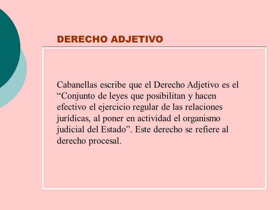 DERECHO ADJETIVO Cabanellas escribe que el Derecho Adjetivo es el Conjunto de leyes que posibilitan y hacen efectivo el ejercicio regular de las relac