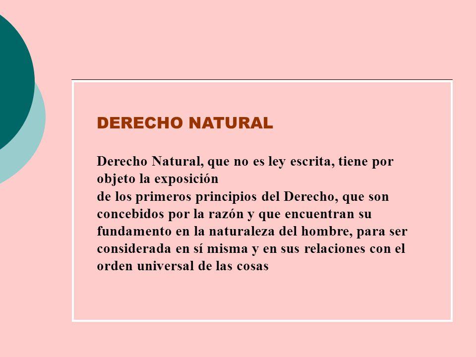 DERECHO NATURAL Derecho Natural, que no es ley escrita, tiene por objeto la exposición de los primeros principios del Derecho, que son concebidos por