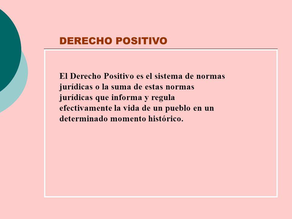 DERECHO POSITIVO El Derecho Positivo es el sistema de normas jurídicas o la suma de estas normas jurídicas que informa y regula efectivamente la vida