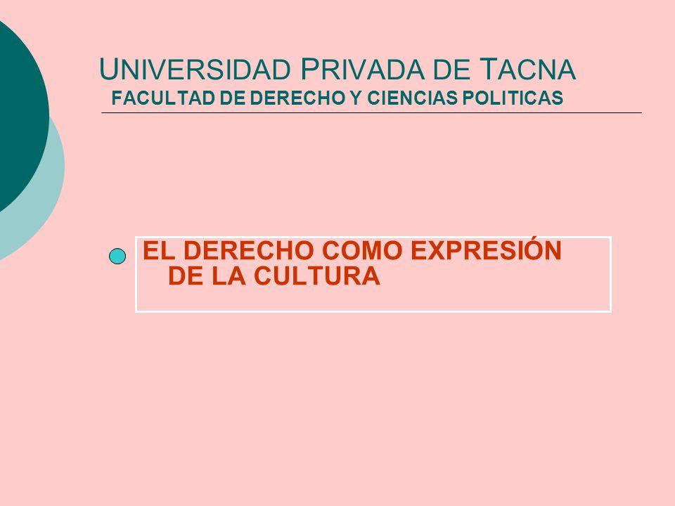 U NIVERSIDAD P RIVADA DE T ACNA FACULTAD DE DERECHO Y CIENCIAS POLITICAS EL DERECHO COMO EXPRESIÓN DE LA CULTURA