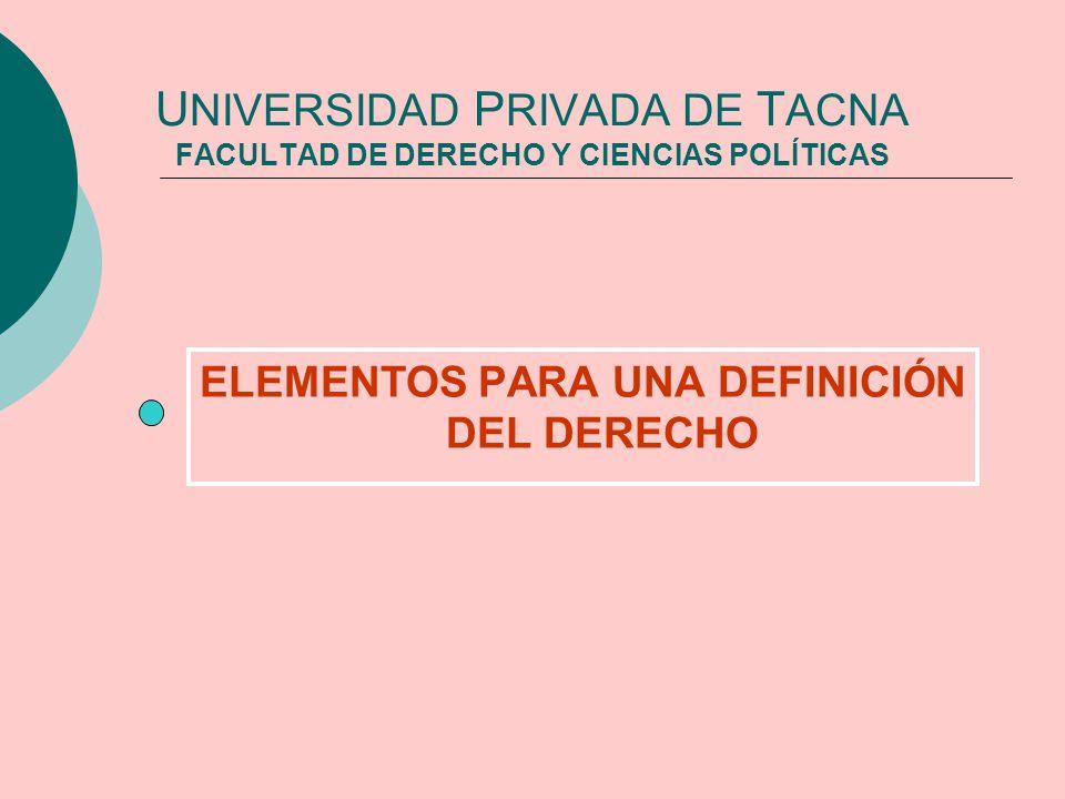U NIVERSIDAD P RIVADA DE T ACNA FACULTAD DE DERECHO Y CIENCIAS POLÍTICAS ELEMENTOS PARA UNA DEFINICIÓN DEL DERECHO