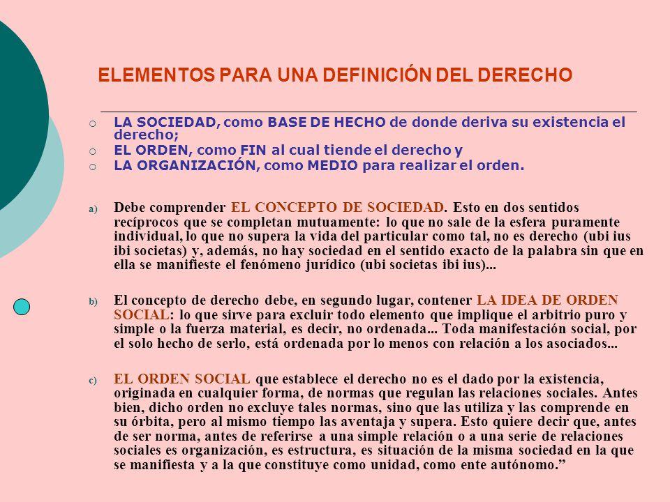 LA SOCIEDAD, como BASE DE HECHO de donde deriva su existencia el derecho; EL ORDEN, como FIN al cual tiende el derecho y LA ORGANIZACIÓN, como MEDIO p