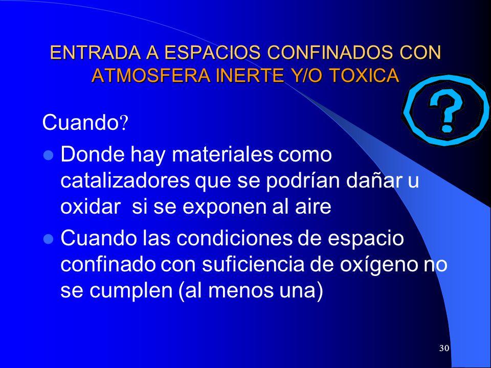 30 ENTRADA A ESPACIOS CONFINADOS CON ATMOSFERA INERTE Y/O TOXICA Cuando ? Donde hay materiales como catalizadores que se podrían dañar u oxidar si se