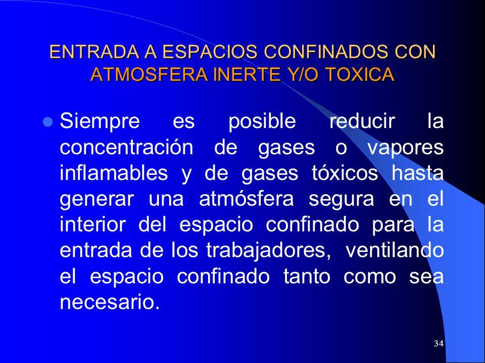 34 ENTRADA A ESPACIOS CONFINADOS CON ATMOSFERA INERTE Y/O TOXICA Siempre es posible reducir la concentración de gases o vapores inflamables y de gases
