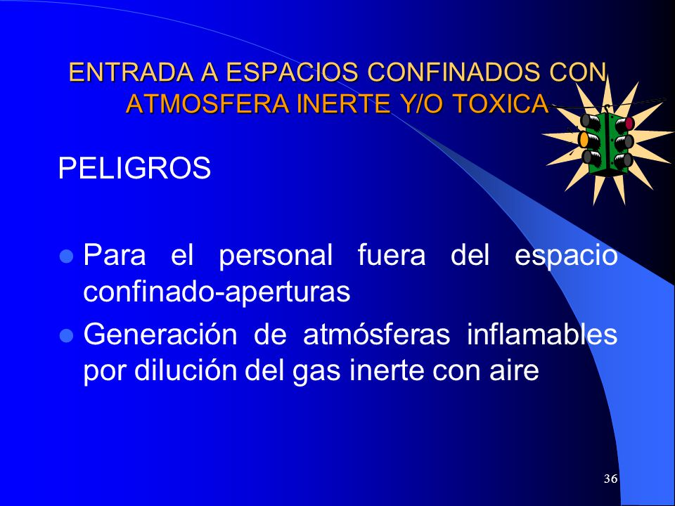 36 ENTRADA A ESPACIOS CONFINADOS CON ATMOSFERA INERTE Y/O TOXICA PELIGROS Para el personal fuera del espacio confinado-aperturas Generación de atmósfe