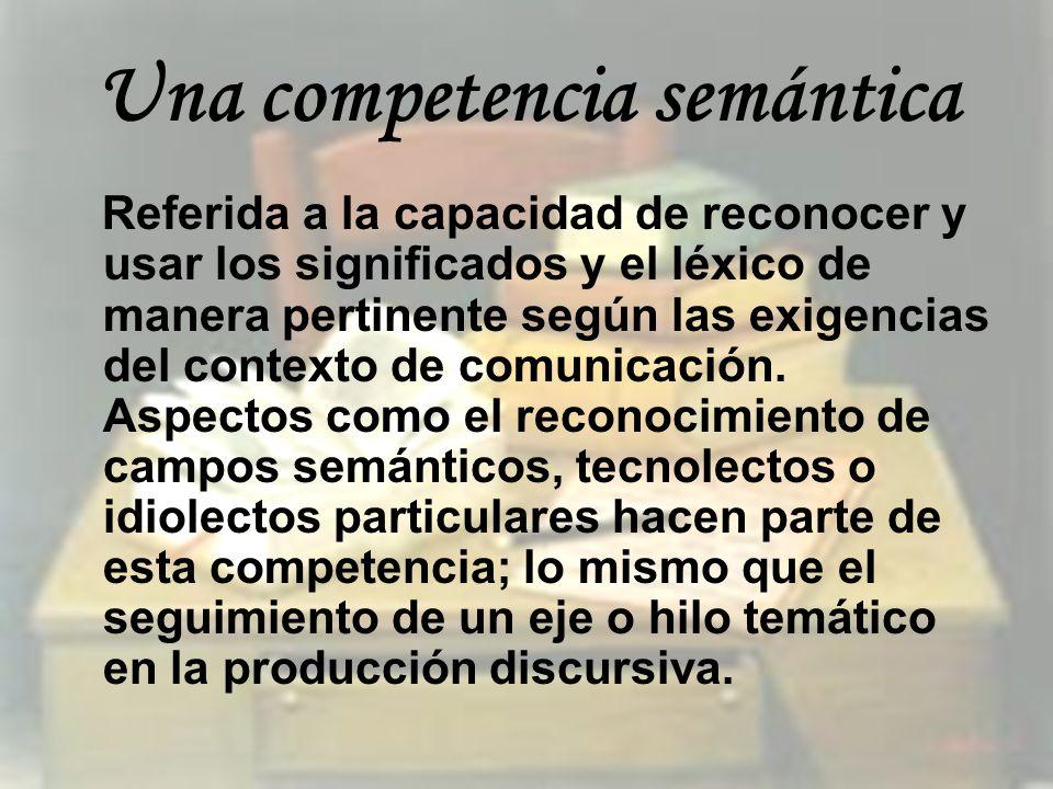 Una competencia semántica Referida a la capacidad de reconocer y usar los significados y el léxico de manera pertinente según las exigencias del conte