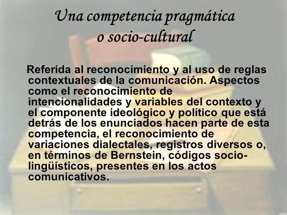 Una competencia pragmática o socio-cultural Referida al reconocimiento y al uso de reglas contextuales de la comunicación. Aspectos como el reconocimi
