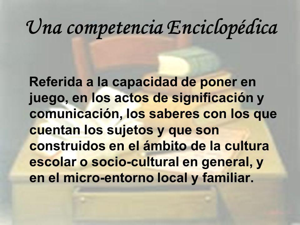 Una competencia Enciclopédica Referida a la capacidad de poner en juego, en los actos de significación y comunicación, los saberes con los que cuentan