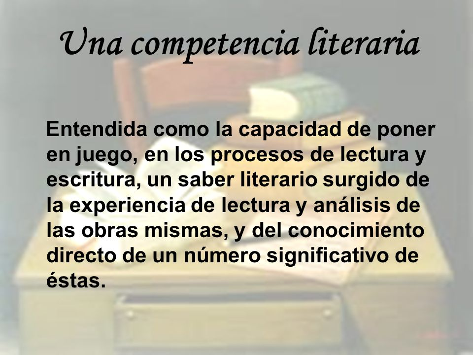 Una competencia literaria Entendida como la capacidad de poner en juego, en los procesos de lectura y escritura, un saber literario surgido de la expe