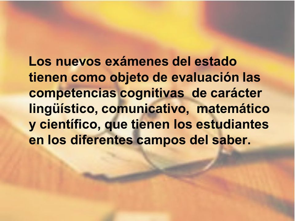 Los nuevos exámenes del estado tienen como objeto de evaluación las competencias cognitivas de carácter lingüístico, comunicativo, matemático y cientí
