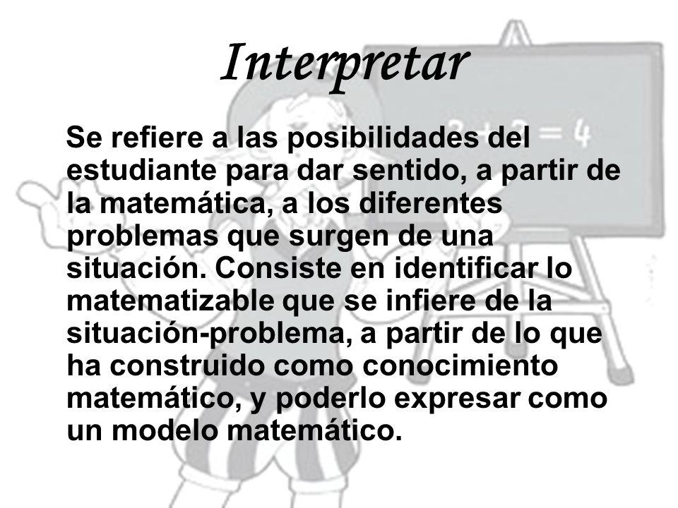 Interpretar Se refiere a las posibilidades del estudiante para dar sentido, a partir de la matemática, a los diferentes problemas que surgen de una si