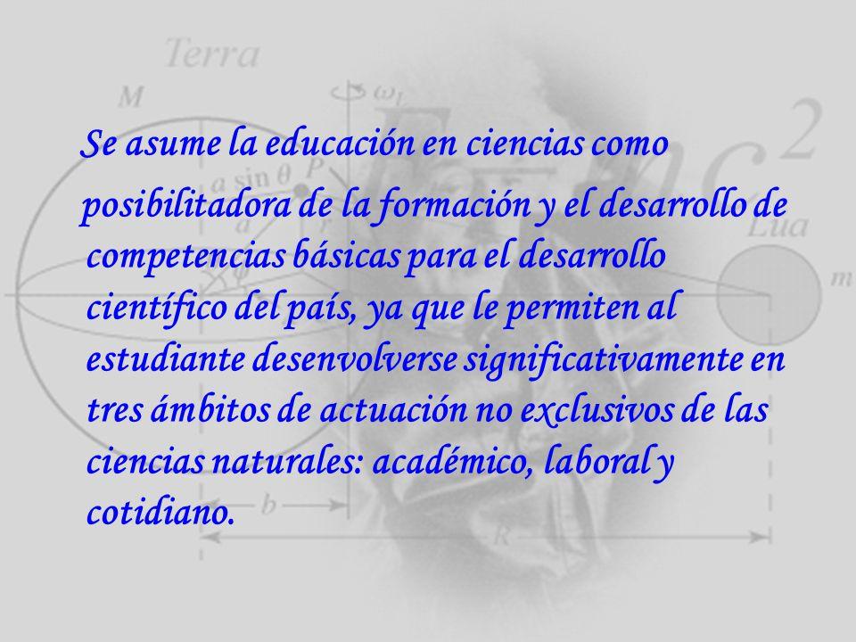 Se asume la educación en ciencias como posibilitadora de la formación y el desarrollo de competencias básicas para el desarrollo científico del país,