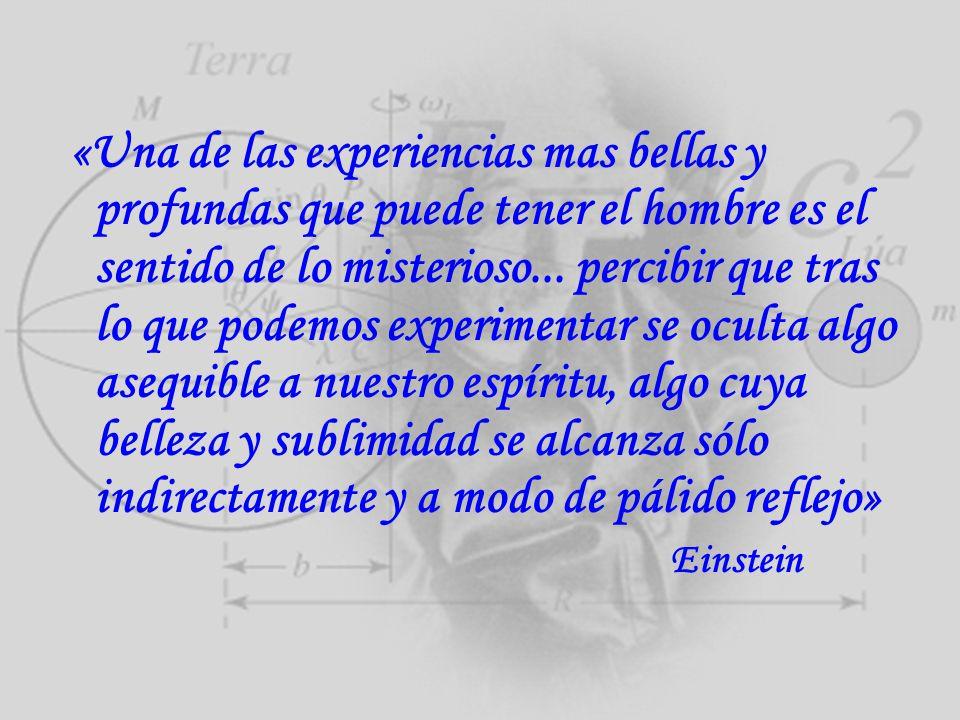 «Una de las experiencias mas bellas y profundas que puede tener el hombre es el sentido de lo misterioso... percibir que tras lo que podemos experimen