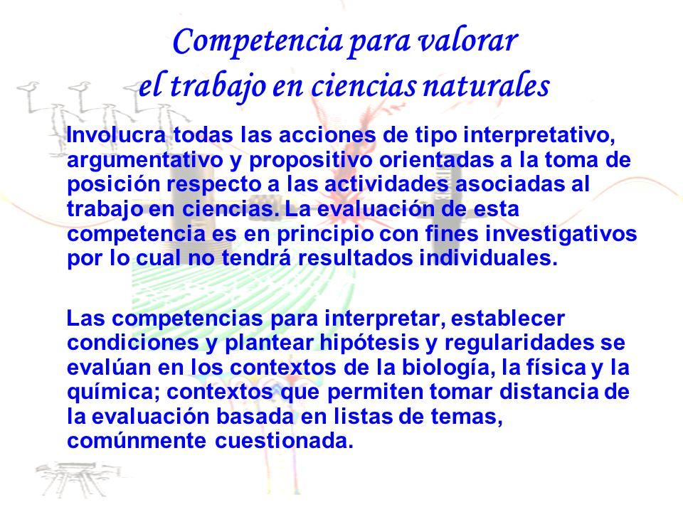 Competencia para valorar el trabajo en ciencias naturales Involucra todas las acciones de tipo interpretativo, argumentativo y propositivo orientadas