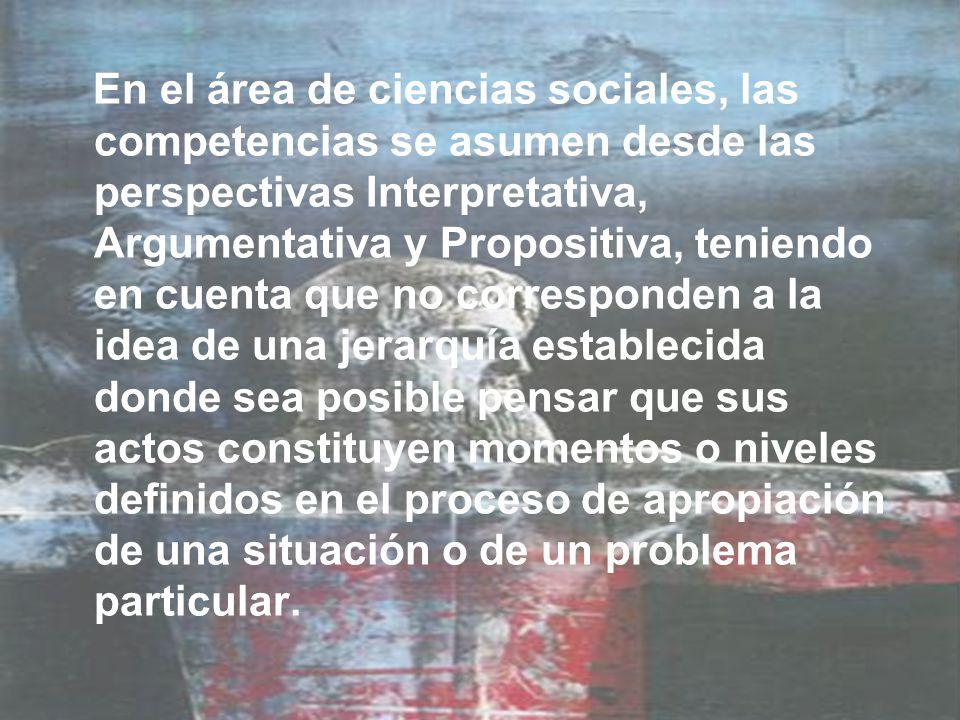 En el área de ciencias sociales, las competencias se asumen desde las perspectivas Interpretativa, Argumentativa y Propositiva, teniendo en cuenta que