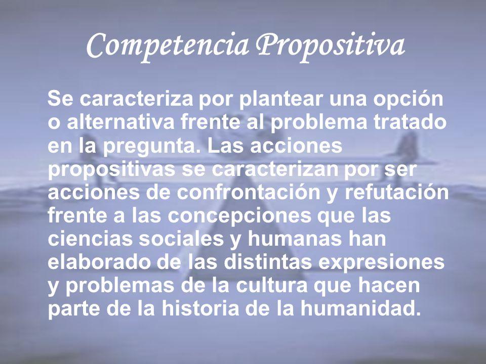 Competencia Propositiva Se caracteriza por plantear una opción o alternativa frente al problema tratado en la pregunta. Las acciones propositivas se c